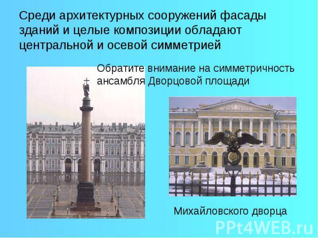 Среди архитектурных сооружений фасады зданий и целые композиции обладают центральной и осевой симметрией Обратите внимание на симметричность ансамбля Дворцовой площади Михайловского дворца
