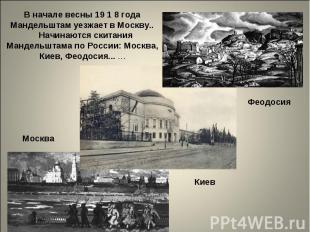 В начале весны 19 1 8 года Мандельштам уезжает в Москву.. Начинаются скитания Ма