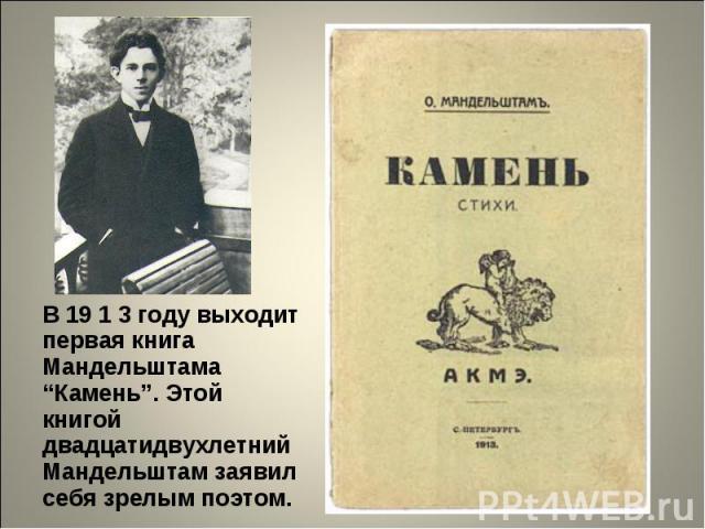 """В 19 1 3 году выходит первая книга Мандельштама """"Камень"""". Этой книгой двадцатидвухлетний Мандельштам заявил себя зрелым поэтом."""
