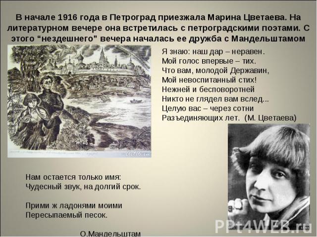 """В начале 1916 года в Петроград приезжала Марина Цветаева. На литературном вечере она встретилась с петроградскими поэтами. С этого """"нездешнего"""" вечера началась ее дружба с Мандельштамом Я знаю: наш дар – неравен. Мой голос впервые – тих. Что вам, мо…"""