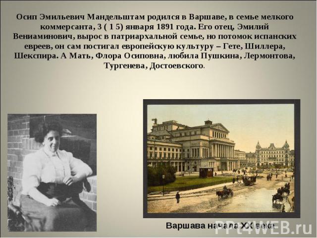 Осип Эмильевич Мандельштам родился в Варшаве, в семье мелкого коммерсанта, 3 ( 1 5) января 1891 года. Его отец, Эмилий Вениаминович, вырос в патриархальной семье, но потомок испанских евреев, он сам постигал европейскую культуру – Гете, Шиллера, Шек…