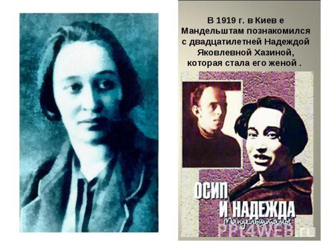 В 1919 г. в Киев е Мандельштам познакомился с двадцатилетней Надеждой Яковлевной Хазиной, которая стала его женой .