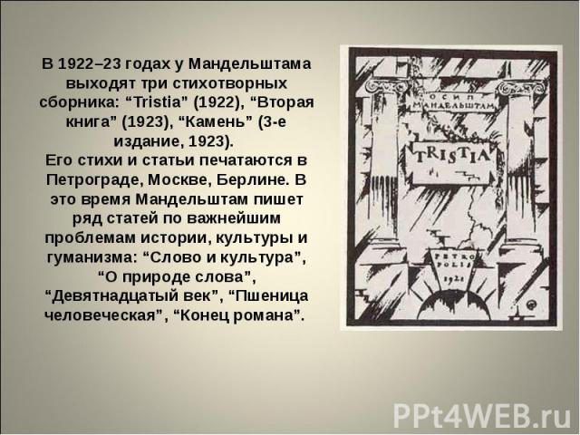 """В 1922–23 годах у Мандельштама выходят три стихотворных сборника: """"Tristia"""" (1922), """"Вторая книга"""" (1923), """"Камень"""" (3-е издание, 1923). Его стихи и статьи печатаются в Петрограде, Москве, Берлине. В это время Мандельштам пишет ряд статей по важнейш…"""