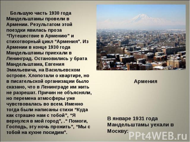 """Большую часть 1930 года Мандельштамы провели в Армении. Результатом этой поездки явилась проза """"Путешествие в Армению"""" и стихотворный цикл """"Армения"""". Из Армении в конце 1930 года Мандельштамы приехали в Ленинград. Остановились у брата Мандельштама, …"""