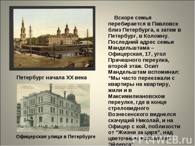 """Вскоре семья перебирается в Павловск близ Петербурга, а затем в Петербург, в Коломну. Последний адрес семьи Мандельштама – Офицерская, 17, угол Прачешного переулка, второй этаж. Осип Мандельштам вспоминал: """"Мы часто переезжали с квартиры на квартиру…"""