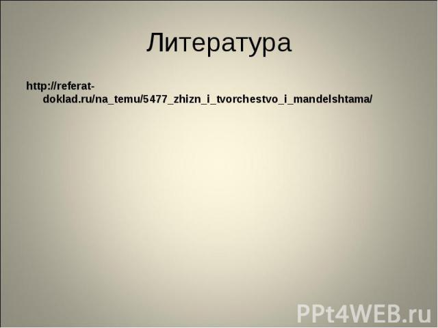 Литература http://referat-doklad.ru/na_temu/5477_zhizn_i_tvorchestvo_i_mandelshtama/