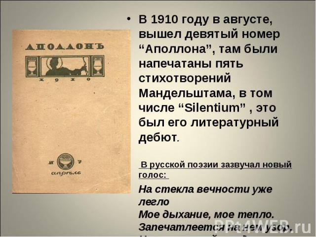 """В 1910 году в августе, вышел девятый номер """"Аполлона"""", там были напечатаны пять стихотворений Мандельштама, в том числе """"Silentium"""" , это был его литературный дебют. В русской поэзии зазвучал новый голос: На стекла вечности уже легло Мое дыхание, мо…"""