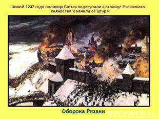Зимой 1237 года полчища Батыя подступили к столице Рязанского княжества и начали