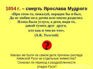 1054 г. – смерть Ярослава Мудрого «При этом-то, пожалуй, порядок бы и был, Да из