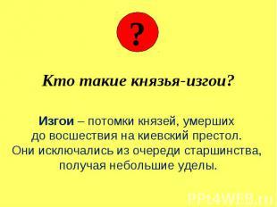 Кто такие князья-изгои? Изгои – потомки князей, умерших до восшествия на киевски