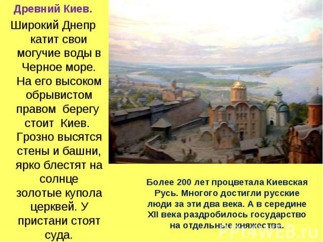 Древний Киев. Широкий Днепр катит свои могучие воды в Черное море. На его высоком обрывистом правом берегу стоит Киев. Грозно высятся стены и башни, ярко блестят на солнце золотые купола церквей. У пристани стоят суда. Более 200 лет процветала Киевс…