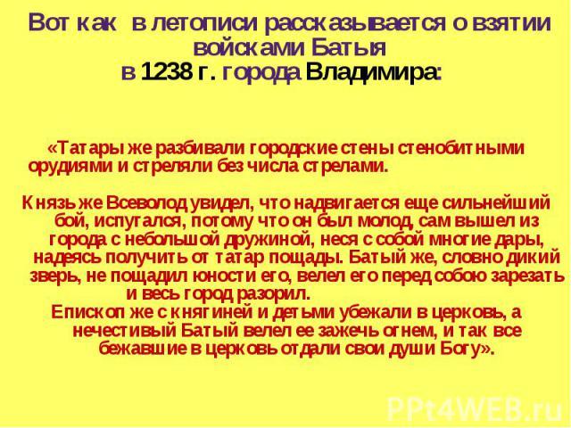 Вот как в летописи рассказывается о взятии войсками Батыя в 1238 г. города Владимира: «Татары же разбивали городские стены стенобитными орудиями и стреляли без числа стрелами. Князь же Всеволод увидел, что надвигается еще сильнейший бой, испугался, …
