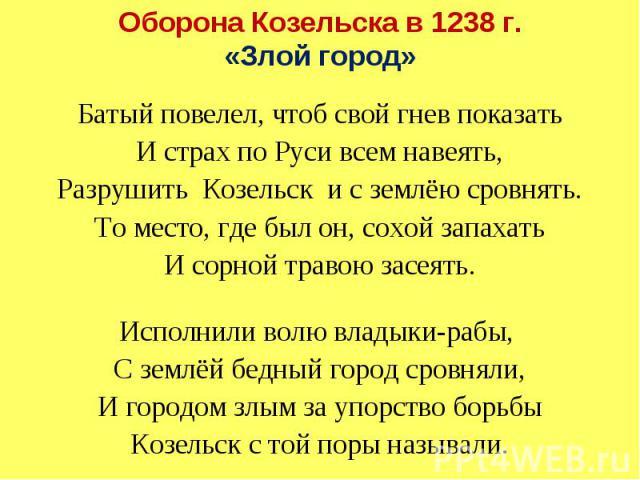 Оборона Козельска в 1238 г. «Злой город» Батый повелел, чтоб свой гнев показать И страх по Руси всем навеять, Разрушить Козельск и с землёю сровнять. То место, где был он, сохой запахать И сорной травою засеять. Исполнили волю владыки-рабы, С землёй…