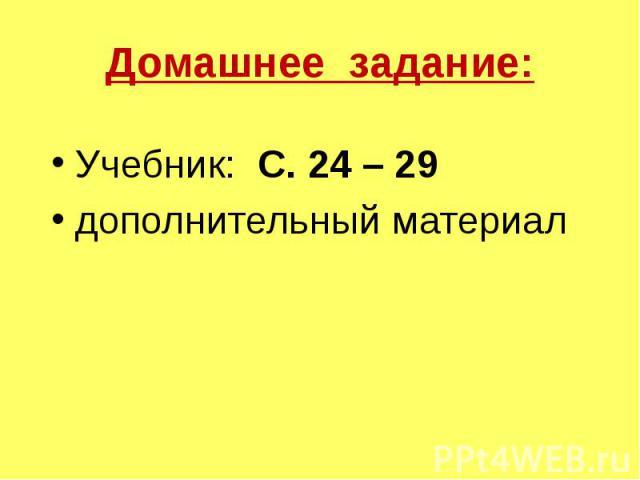 Домашнее задание: Учебник: С. 24 – 29 дополнительный материал