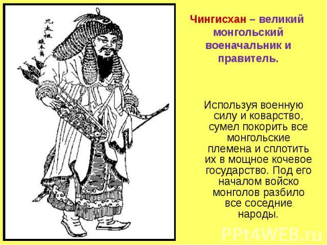 Чингисхан – великий монгольский военачальник и правитель . Используя военную силу и коварство, сумел покорить все монгольские племена и сплотить их в мощное кочевое государство. Под его началом войско монголов разбило все соседние народы.
