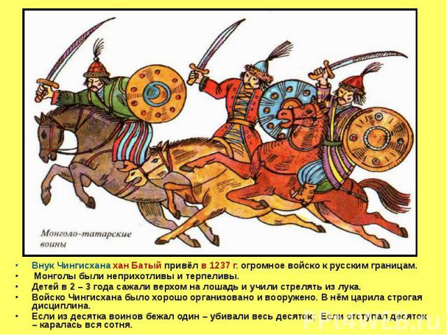 Внук Чингисхана хан Батый привёл в 1237 г. огромное войско к русским границам. Монголы были неприхотливы и терпеливы. Детей в 2 – 3 года сажали верхом на лошадь и учили стрелять из лука. Войско Чингисхана было хорошо организовано и вооружено. В нём …