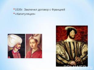 1535г. Заключил договор с Францией «Капитуляция»