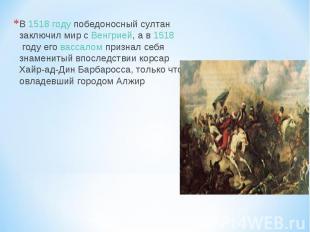 В 1518году победоносный султан заключил мир с Венгрией, а в 1518году его васса
