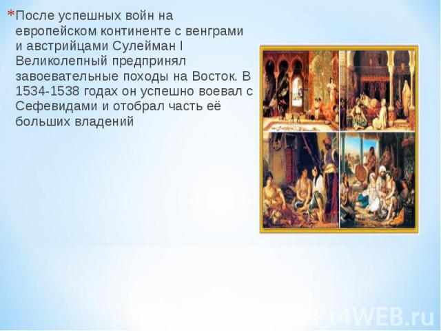После успешных войн на европейском континенте с венграми и австрийцами Сулейман I Великолепный предпринял завоевательные походы на Восток. В 1534-1538 годах он успешно воевал с Сефевидами и отобрал часть её больших владений