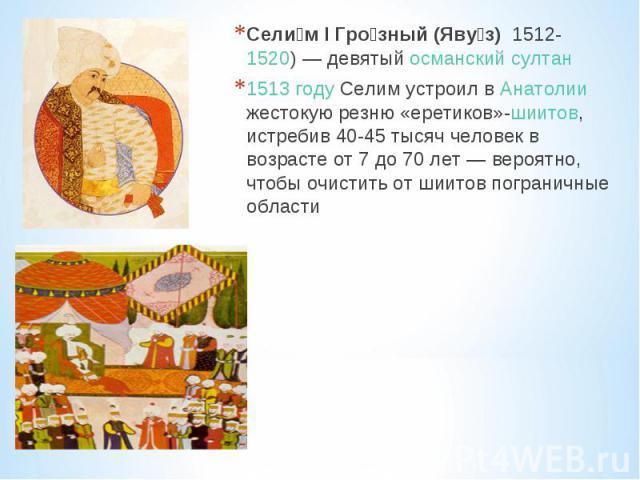 Сели м I Гро зный (Яву з) 1512- 1520)— девятый османский султан 1513году Селим устроил в Анатолии жестокую резню «еретиков»-шиитов, истребив 40-45 тысяч человек в возрасте от 7 до 70 лет— вероятно, чтобы очистить от шиитов пограничные области