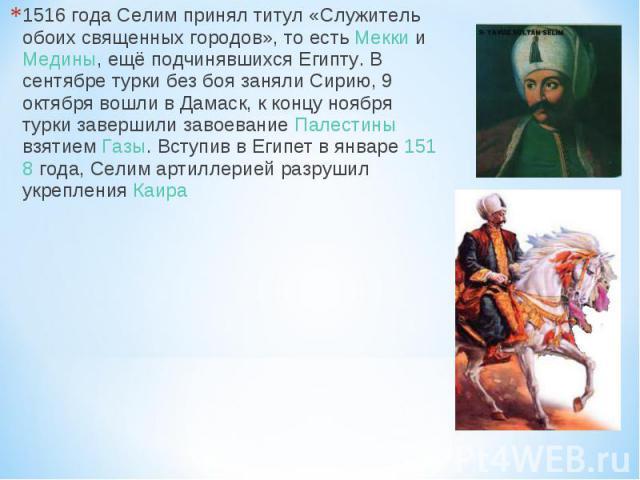 1516 года Селим принял титул «Служитель обоих священных городов», то есть Мекки и Медины, ещё подчинявшихся Египту. В сентябре турки без боя заняли Сирию, 9 октября вошли в Дамаск, к концу ноября турки завершили завоевание Палестины взятием Газы. Вс…