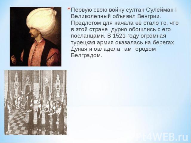 Первую свою войну султан Сулейман I Великолепный объявил Венгрии. Предлогом для начала её стало то, что в этой стране дурно обошлись с его посланцами. В 1521 году огромная турецкая армия оказалась на берегах Дуная и овладела там городом Белградом.