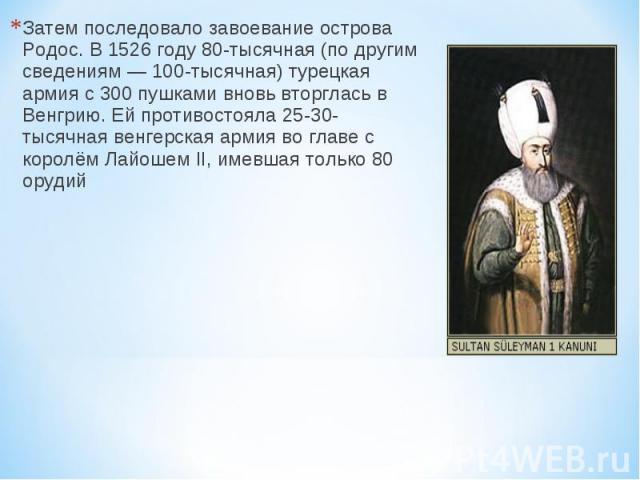 Затем последовало завоевание острова Родос. В 1526 году 80-тысячная (по другим сведениям — 100-тысячная) турецкая армия с 300 пушками вновь вторглась в Венгрию. Ей противостояла 25-30-тысячная венгерская армия во главе с королём Лайошем II, имевшая …