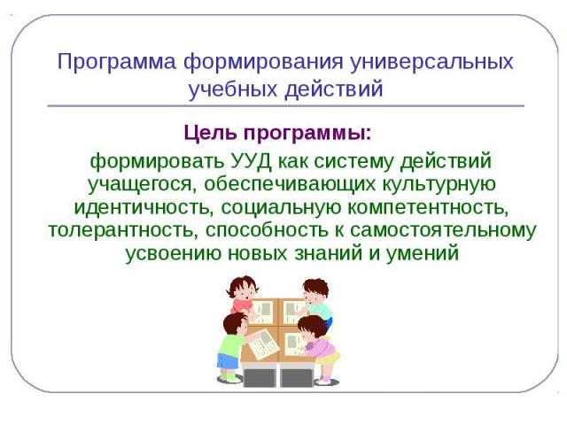 Программа формирования универсальных учебных действийЦель программы: формировать УУД как систему действий учащегося, обеспечивающих культурную идентичность, социальную компетентность, толерантность, способность к самостоятельному усвоению новых знан…