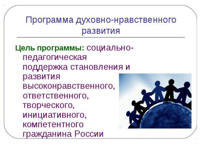 Программа духовно-нравственного развитияЦель программы: социально- педагогическая поддержка становления и развития высоконравственного, ответственного, творческого, инициативного, компетентного гражданина России