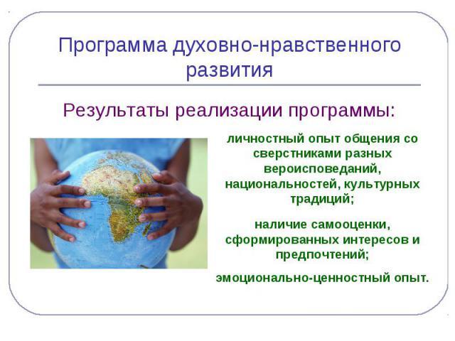 Программа духовно-нравственного развития Результаты реализации программы: личностный опыт общения со сверстниками разных вероисповеданий, национальностей, культурных традиций; наличие самооценки, сформированных интересов и предпочтений;