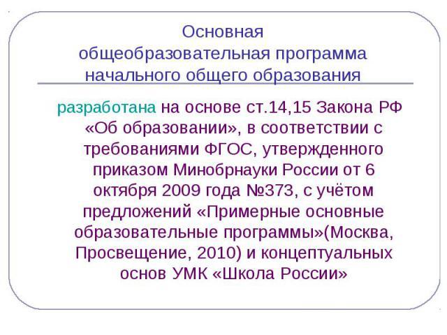 Основная общеобразовательная программа начального общего образования разработана на основе ст.14,15 Закона РФ «Об образовании», в соответствии с требованиями ФГОС, утвержденного приказом Минобрнауки России от 6 октября 2009 года №373, с учётом предл…