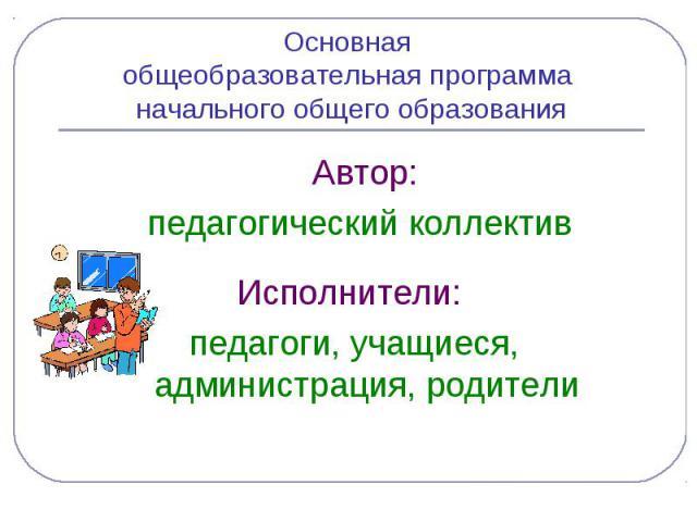 Основная общеобразовательная программа начального общего образования Автор: педагогический коллектив Исполнители: педагоги, учащиеся, администрация, родители