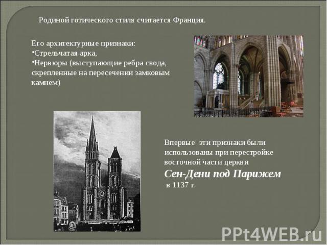 Родиной готического стиля считается Франция. Его архитектурные признаки: Стрельчатая арка, Нервюры (выступающие ребра свода, скрепленные на пересечении замковым камнем) Впервые эти признаки были использованы при перестройке восточной части церкви Се…
