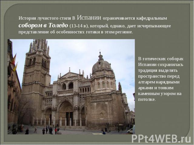 История лучистого стиля в Испании ограничивается кафедральным собором в Толедо (13-14 в), который, однако, дает исчерпывающее представление об особенностях готики в этом регионе. В готических соборах Испании сохранилась традиция выделять пространств…
