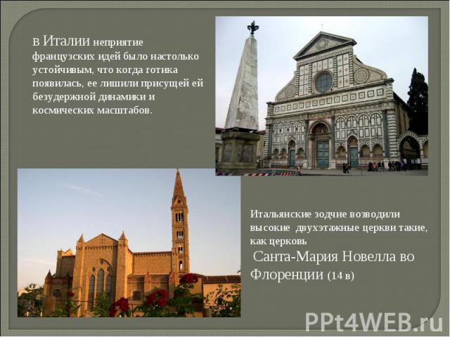 В Италии неприятие французских идей было настолько устойчивым, что когда готика появилась, ее лишили присущей ей безудержной динамики и космических масштабов. Итальянские зодчие возводили высокие двухэтажные церкви такие, как церковь Санта-Мария Нов…