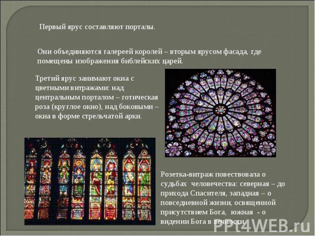 Первый ярус составляют порталы. Они объединяются галереей королей – вторым ярусом фасада, где помещены изображения библейских царей. Третий ярус занимают окна с цветными витражами: над центральным порталом – готическая роза (круглое окно), над боков…