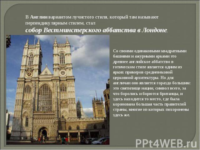В Англии вариантом лучистого стиля, который там называют перпендикулярным стилем, стал собор Вестминстерского аббатства в Лондоне. Со своими одинаковыми квадратными башнями и ажурными арками это древнее английское аббатство в готическом стиле являет…