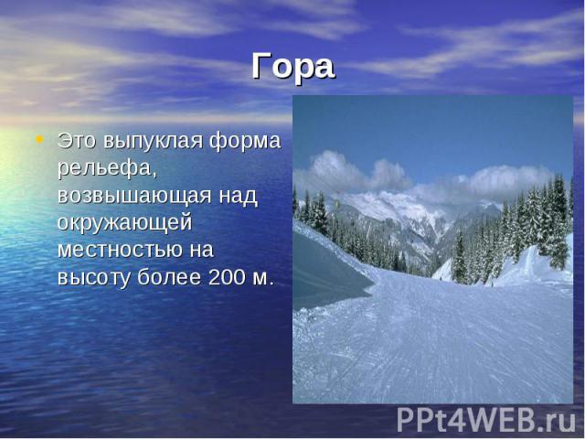 Гора Это выпуклая форма рельефа, возвышающая над окружающей местностью на высоту более 200 м.