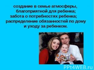 создание в семье атмосферы, благоприятной для ребенка; забота о потребностях реб