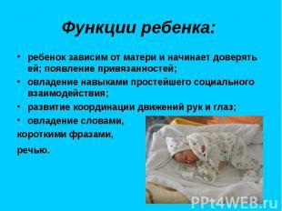 Функции ребенка: ребенок зависим от матери и начинает доверять ей; появление при
