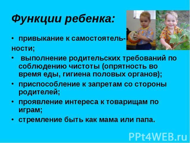 Функции ребенка: привыкание к самостоятель- ности; выполнение родительских требований по соблюдению чистоты (опрятность во время еды, гигиена половых органов); приспособление к запретам со стороны родителей; проявление интереса к товарищам по играм;…