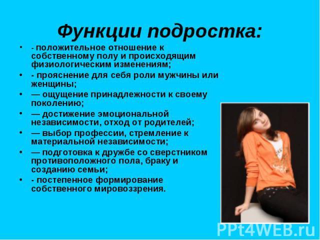 Функции подростка: - положительное отношение к собственному полу и происходящим физиологическим изменениям; - прояснение для себя роли мужчины или женщины; — ощущение принадлежности к своему поколению; — достижение эмоциональной независимости, отход…