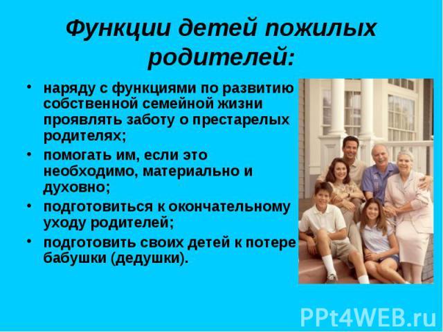 Функции детей пожилых родителей: наряду с функциями по развитию собственной семейной жизни проявлять заботу о престарелых родителях; помогать им, если это необходимо, материально и духовно; подготовиться к окончательному уходу родителей; подготовить…