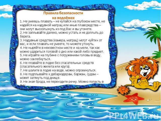 Правила безопасности на водоёмах 1.Не умеешь плавать– не купайся на глубоком месте, не надейся на надувной матрац или иные плавсредства– они могут выскользнуть из-под Вас и вы утонете. 2.Не заплывайте далеко, можно устать и не доплыть до берега.…
