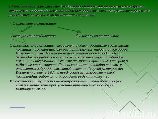 3.Межлинейное скрещивание- (аутбридинг) направленно на получение эффекта гетерозиса- гибридной силы, причиной которого является отсутствие проявления рецессивных аллелей в гетерозиготном состоянии. 4.Отдаленное скрещивание географически отдаленное б…