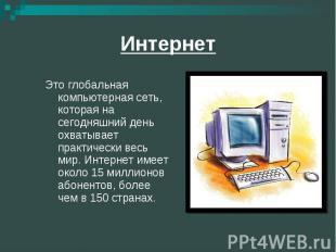 Интернет Это глобальная компьютерная сеть, которая на сегодняшний день охватывае