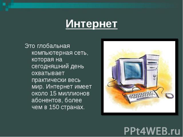 Интернет Это глобальная компьютерная сеть, которая на сегодняшний день охватывает практически весь мир. Интернет имеет около 15 миллионов абонентов, более чем в 150 странах.