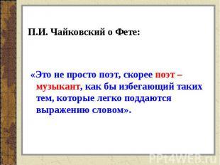 П.И. Чайковский о Фете: «Это не просто поэт, скорее поэт – музыкант, как бы избе