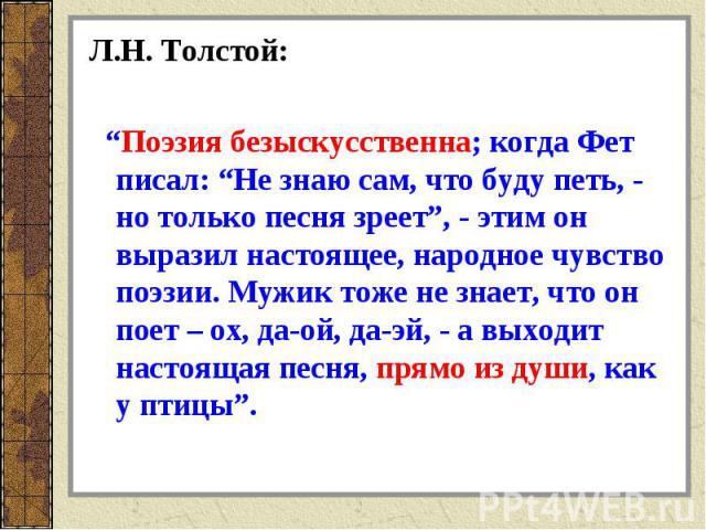 """Л.Н. Толстой: """"Поэзия безыскусственна; когда Фет писал: """"Не знаю сам, что буду петь, - но только песня зреет"""", - этим он выразил настоящее, народное чувство поэзии. Мужик тоже не знает, что он поет – ох, да-ой, да-эй, - а выходит настоящая песня, пр…"""