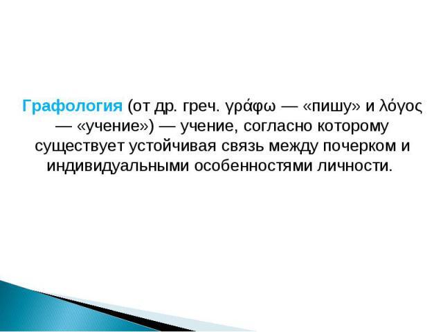 Графология (от др. греч. γράφω — «пишу» и λόγος — «учение») — учение, согласно которому существует устойчивая связь между почерком и индивидуальными особенностями личности.